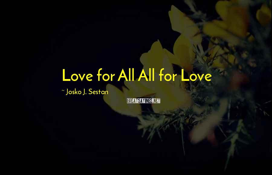 Josko J. Sestan Sayings: Love for All All for Love