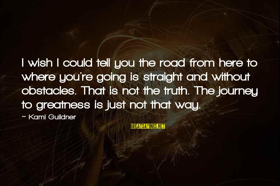 Journey To Greatness Sayings By Kami Guildner: I wish I could tell you the road from here to where you're going is
