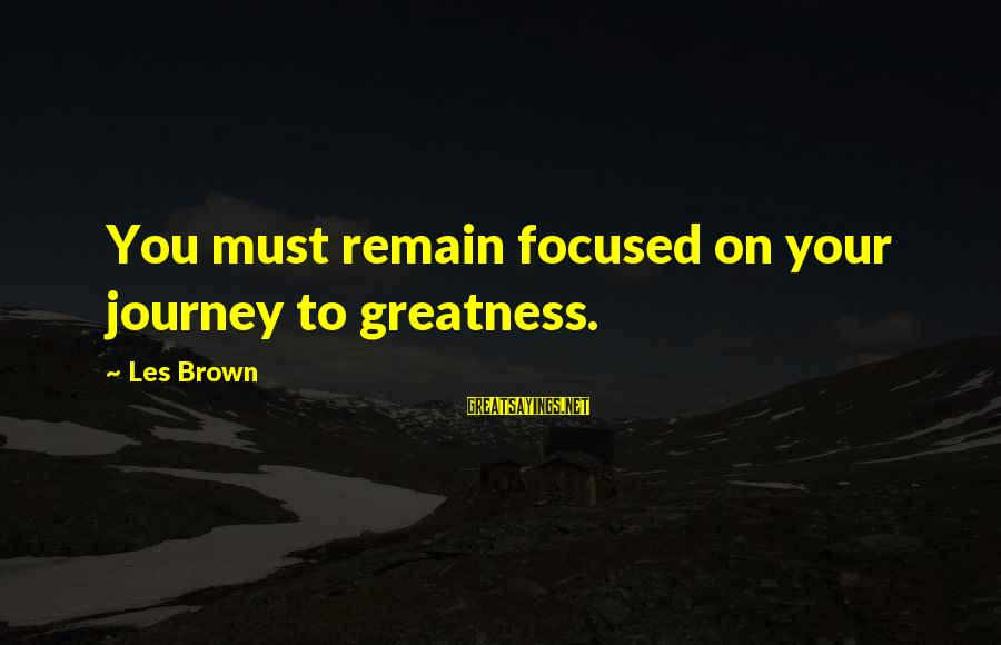 Journey To Greatness Sayings By Les Brown: You must remain focused on your journey to greatness.