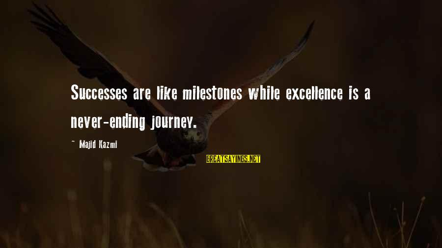 Journey To Greatness Sayings By Majid Kazmi: Successes are like milestones while excellence is a never-ending journey.