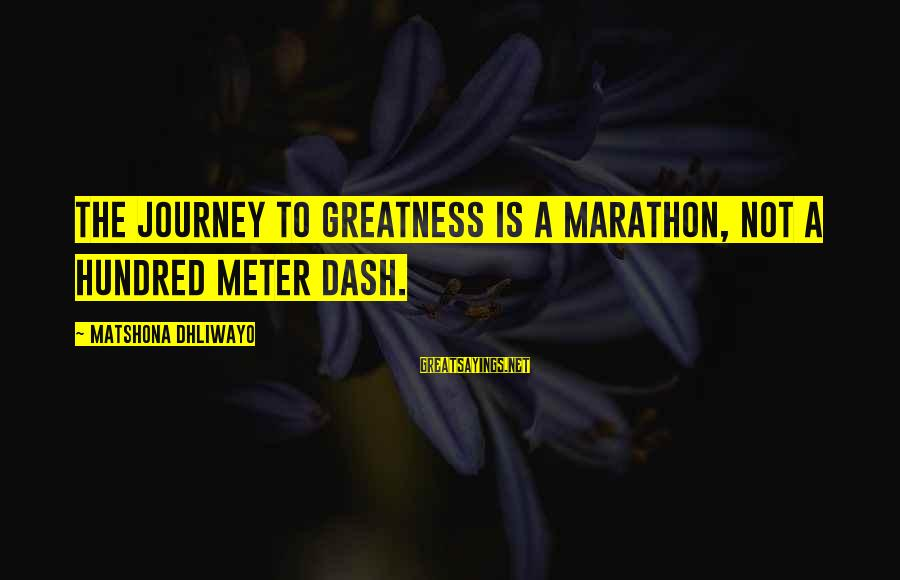 Journey To Greatness Sayings By Matshona Dhliwayo: The journey to greatness is a marathon, not a hundred meter dash.