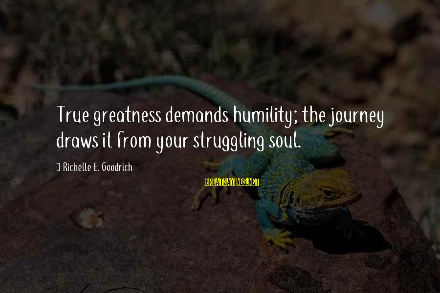 Journey To Greatness Sayings By Richelle E. Goodrich: True greatness demands humility; the journey draws it from your struggling soul.