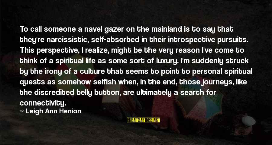 Journeys And Quests Sayings By Leigh Ann Henion: To call someone a navel gazer on the mainland is to say that they're narcissistic,