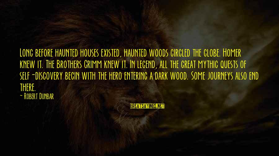 Journeys And Quests Sayings By Robert Dunbar: Long before haunted houses existed, haunted woods circled the globe. Homer knew it. The Brothers