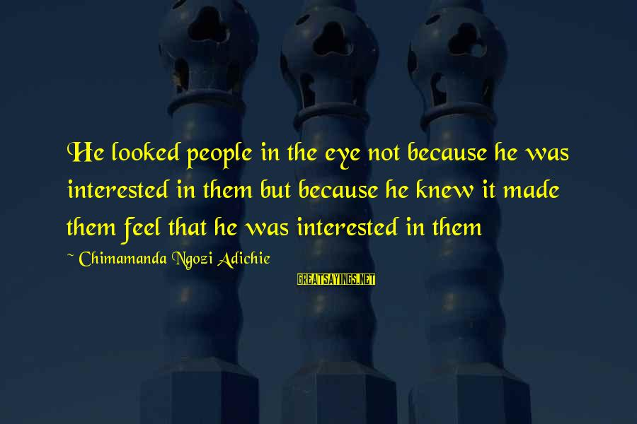 Jovially Sayings By Chimamanda Ngozi Adichie: He looked people in the eye not because he was interested in them but because