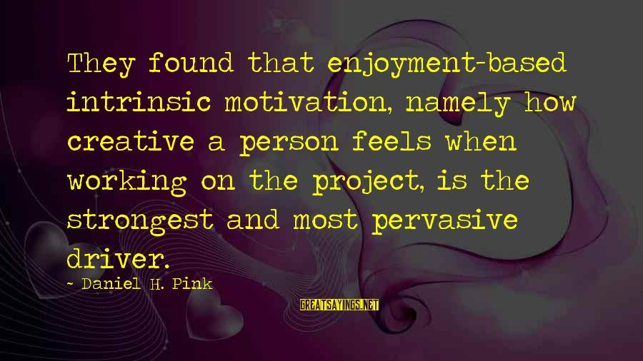 Jovially Sayings By Daniel H. Pink: They found that enjoyment-based intrinsic motivation, namely how creative a person feels when working on