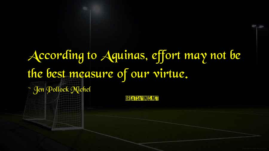 Jovially Sayings By Jen Pollock Michel: According to Aquinas, effort may not be the best measure of our virtue.