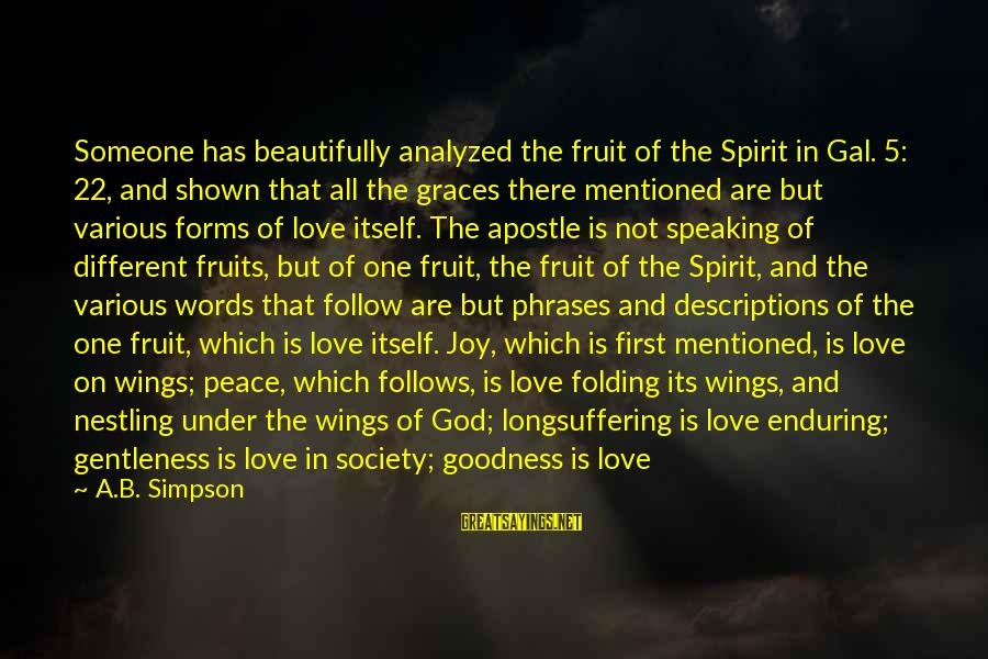 Joy And Love Sayings By A.B. Simpson: Someone has beautifully analyzed the fruit of the Spirit in Gal. 5: 22, and shown