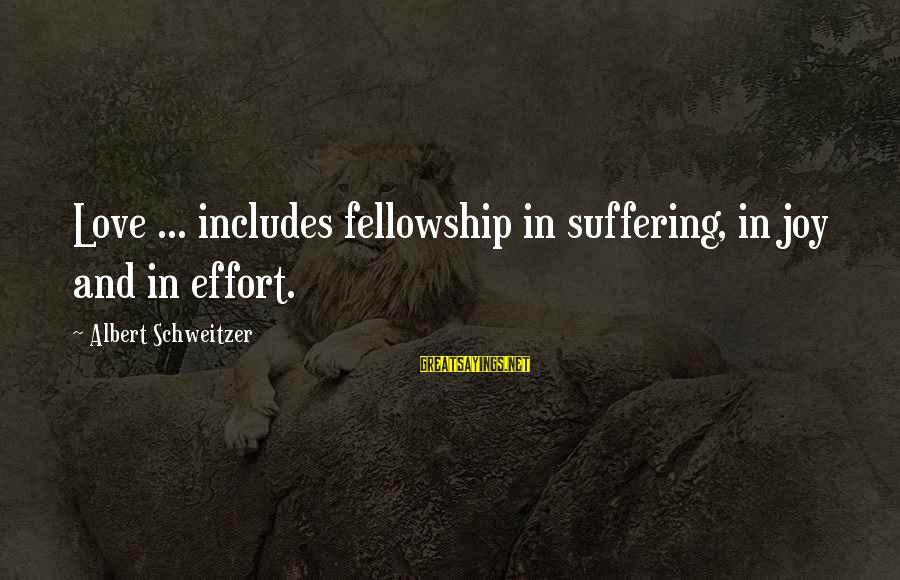 Joy And Love Sayings By Albert Schweitzer: Love ... includes fellowship in suffering, in joy and in effort.