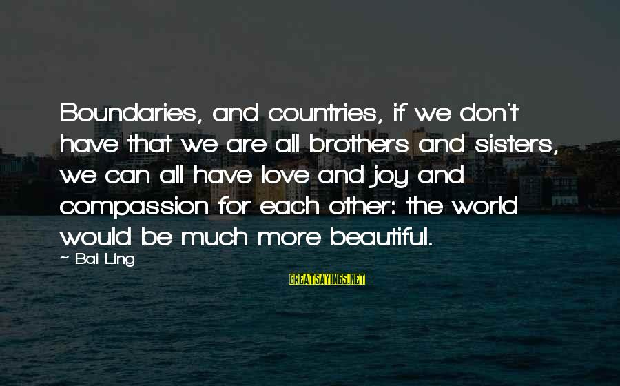 Joy And Love Sayings By Bai Ling: Boundaries, and countries, if we don't have that we are all brothers and sisters, we