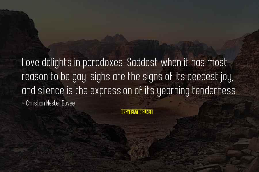 Joy And Love Sayings By Christian Nestell Bovee: Love delights in paradoxes. Saddest when it has most reason to be gay, sighs are