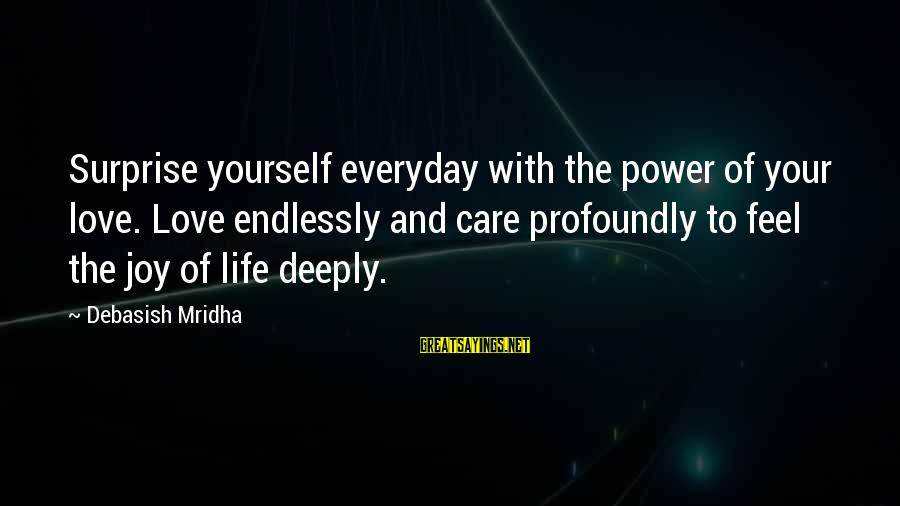 Joy And Love Sayings By Debasish Mridha: Surprise yourself everyday with the power of your love. Love endlessly and care profoundly to