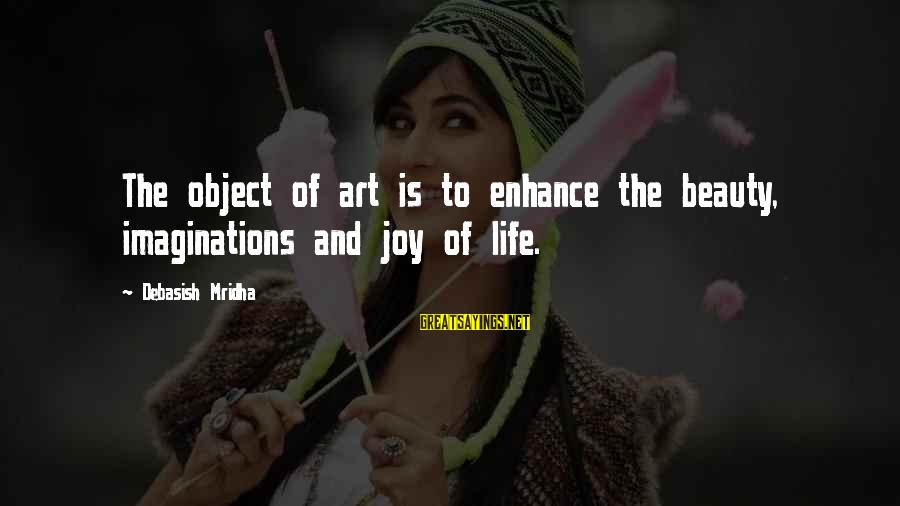Joy And Love Sayings By Debasish Mridha: The object of art is to enhance the beauty, imaginations and joy of life.