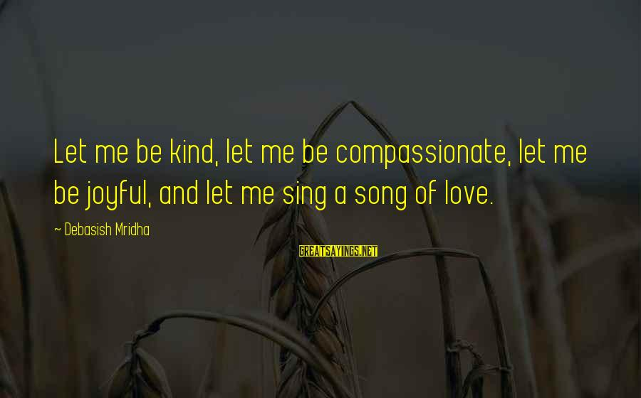 Joy And Love Sayings By Debasish Mridha: Let me be kind, let me be compassionate, let me be joyful, and let me