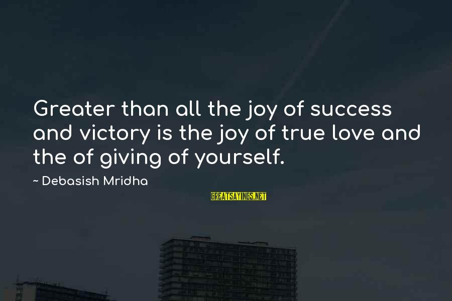 Joy And Love Sayings By Debasish Mridha: Greater than all the joy of success and victory is the joy of true love