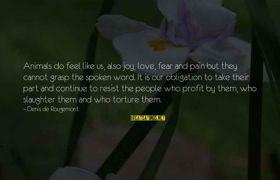 Joy And Love Sayings By Denis De Rougemont: Animals do feel like us, also joy, love, fear and pain but they cannot grasp