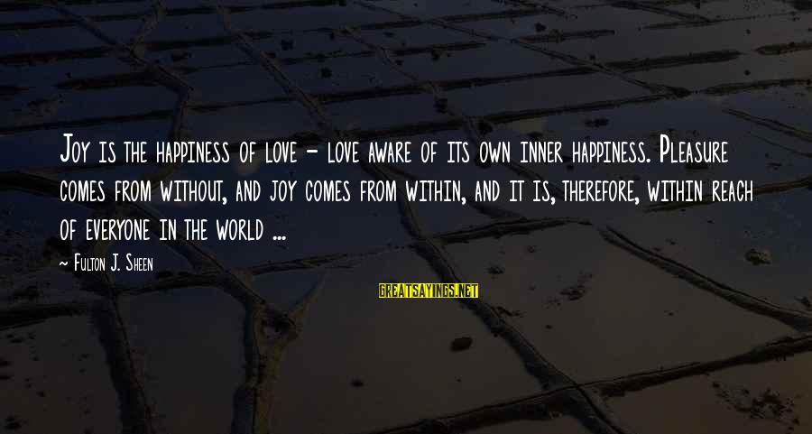 Joy And Love Sayings By Fulton J. Sheen: Joy is the happiness of love - love aware of its own inner happiness. Pleasure
