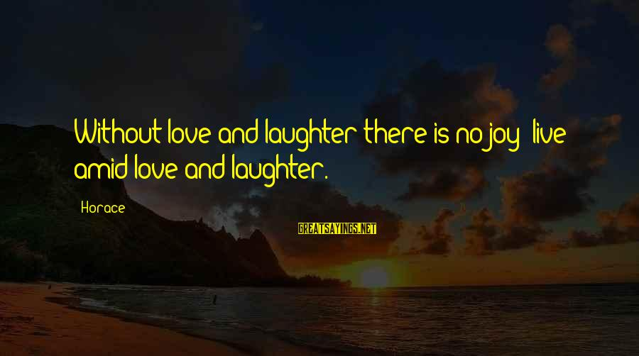 Joy And Love Sayings By Horace: Without love and laughter there is no joy; live amid love and laughter.