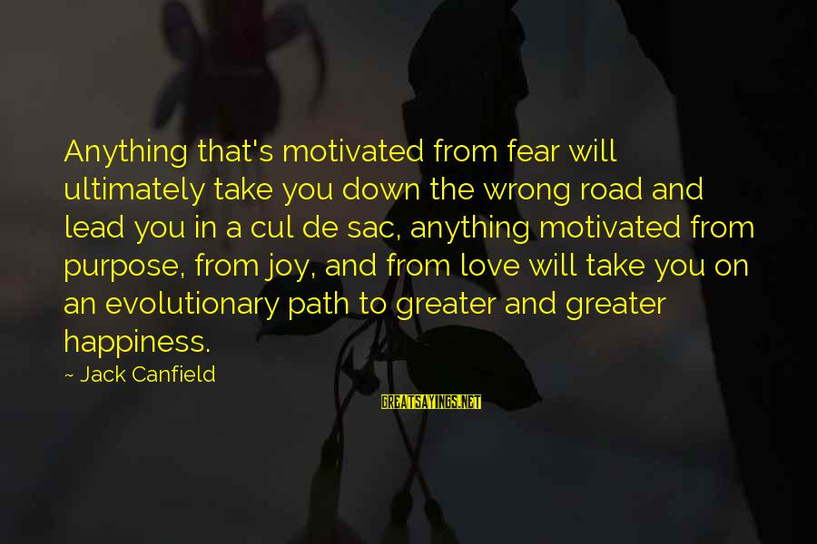 Joy And Love Sayings By Jack Canfield: Anything that's motivated from fear will ultimately take you down the wrong road and lead
