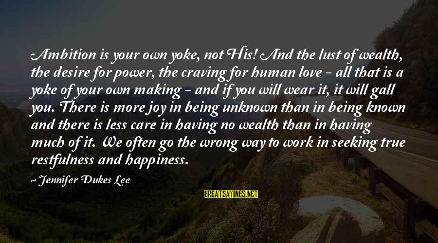 Joy And Love Sayings By Jennifer Dukes Lee: Ambition is your own yoke, not His! And the lust of wealth, the desire for
