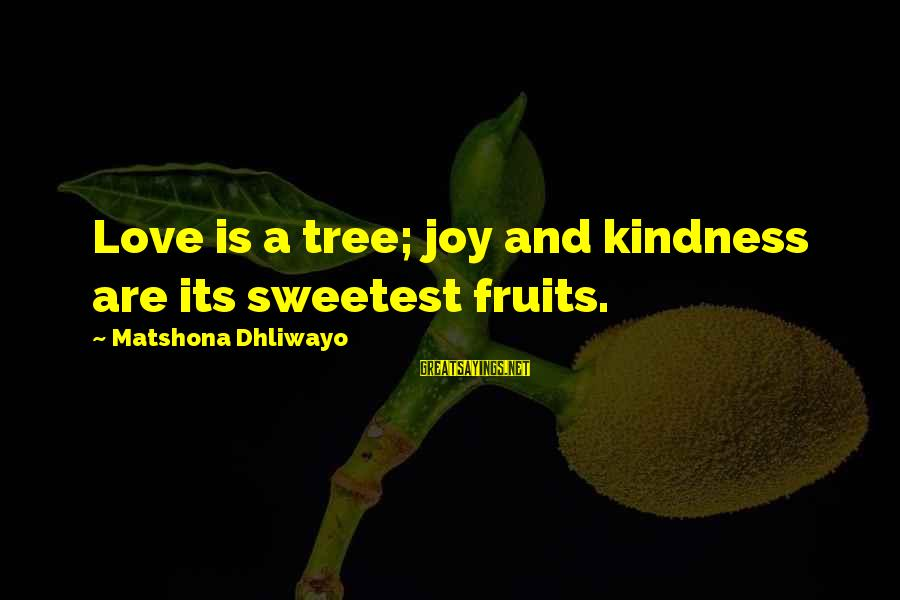Joy And Love Sayings By Matshona Dhliwayo: Love is a tree; joy and kindness are its sweetest fruits.