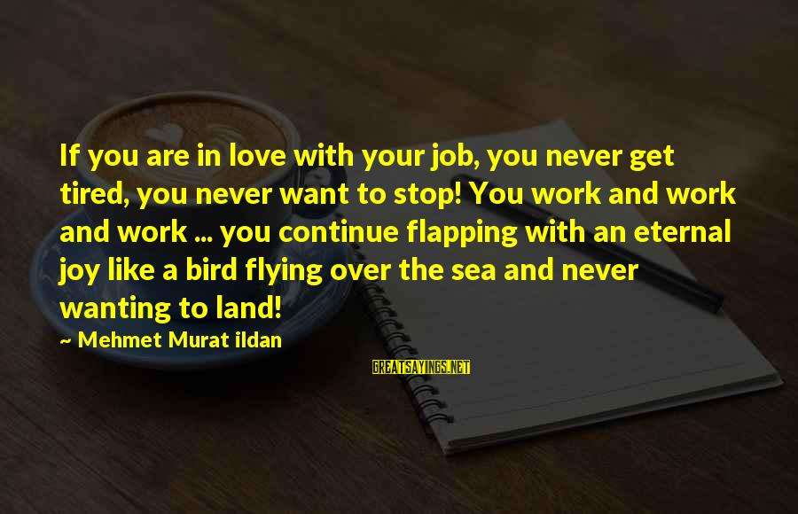 Joy And Love Sayings By Mehmet Murat Ildan: If you are in love with your job, you never get tired, you never want