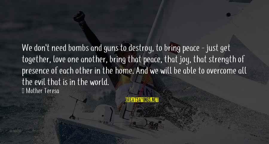 Joy And Love Sayings By Mother Teresa: We don't need bombs and guns to destroy, to bring peace - just get together,