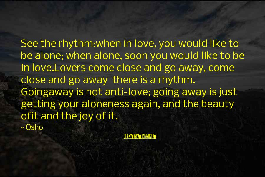 Joy And Love Sayings By Osho: See the rhythm:when in love, you would like to be alone; when alone, soon you
