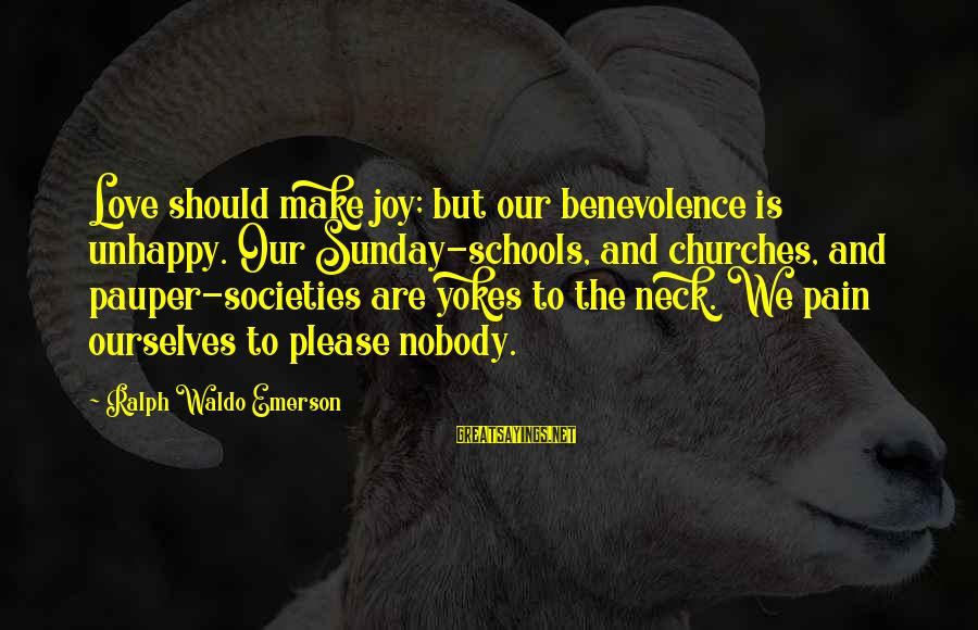 Joy And Love Sayings By Ralph Waldo Emerson: Love should make joy; but our benevolence is unhappy. Our Sunday-schools, and churches, and pauper-societies