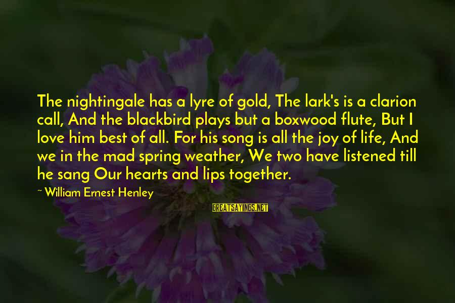 Joy And Love Sayings By William Ernest Henley: The nightingale has a lyre of gold, The lark's is a clarion call, And the