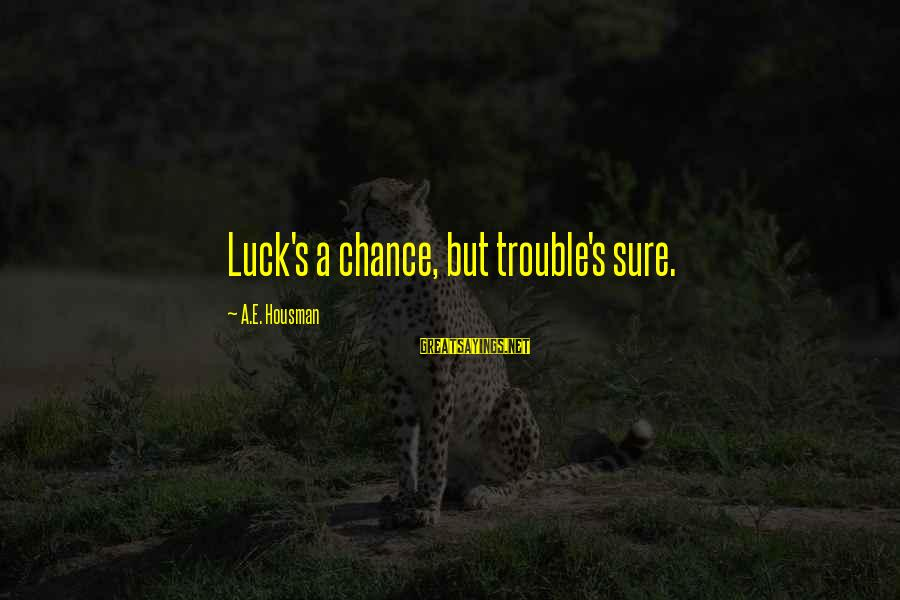 Joy Gaiam Sayings By A.E. Housman: Luck's a chance, but trouble's sure.
