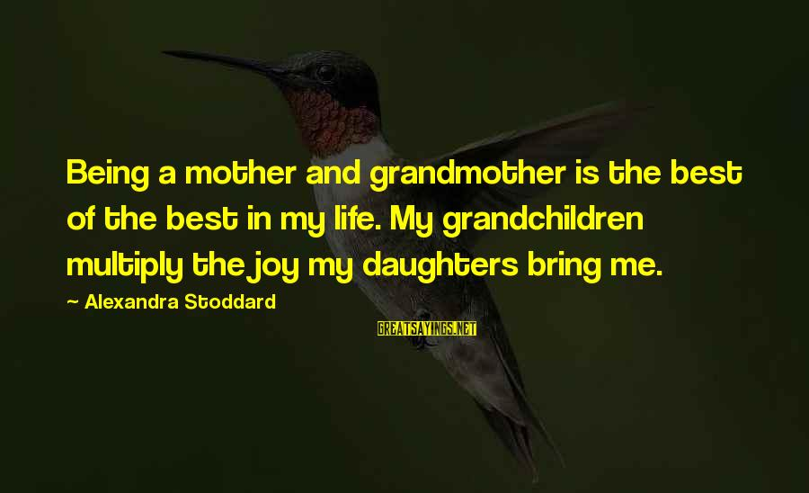 Joy Of Being A Mother Sayings By Alexandra Stoddard: Being a mother and grandmother is the best of the best in my life. My