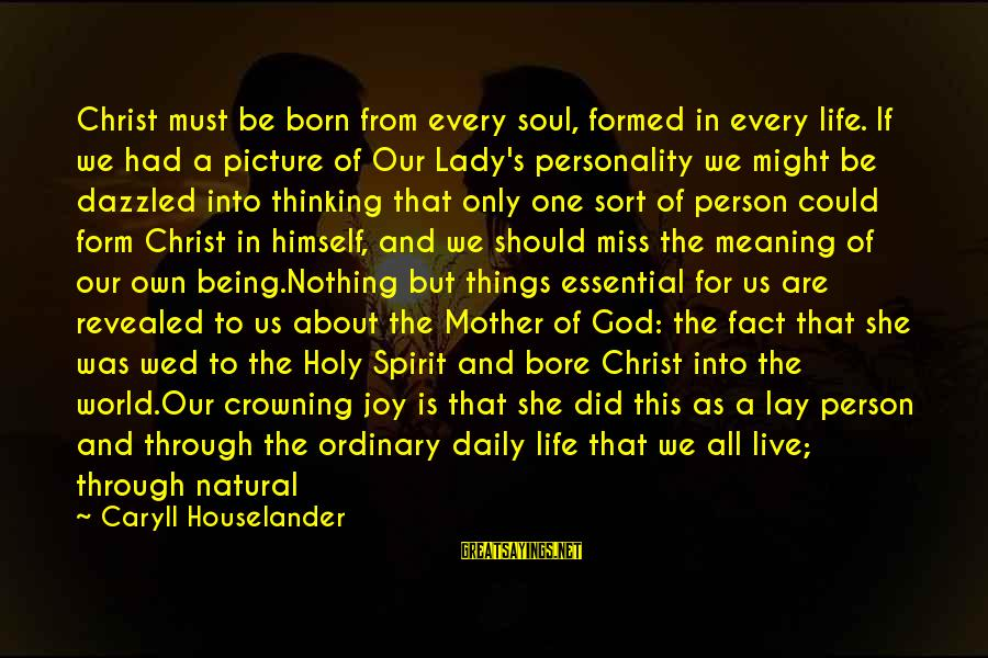 Joy Of Being A Mother Sayings By Caryll Houselander: Christ must be born from every soul, formed in every life. If we had a