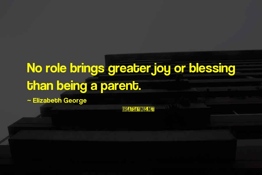 Joy Of Being A Mother Sayings By Elizabeth George: No role brings greater joy or blessing than being a parent.