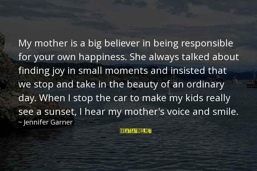 Joy Of Being A Mother Sayings By Jennifer Garner: My mother is a big believer in being responsible for your own happiness. She always