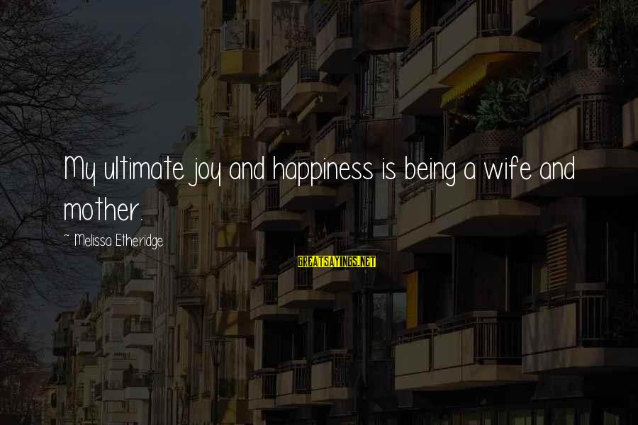 Joy Of Being A Mother Sayings By Melissa Etheridge: My ultimate joy and happiness is being a wife and mother.