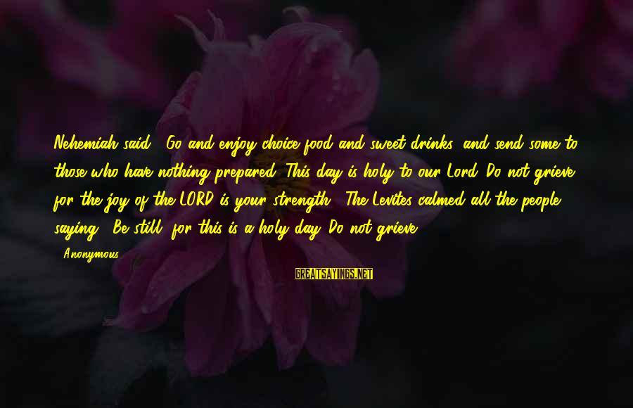 """Joy Of The Lord Is My Strength Sayings By Anonymous: Nehemiah said, """"Go and enjoy choice food and sweet drinks, and send some to those"""