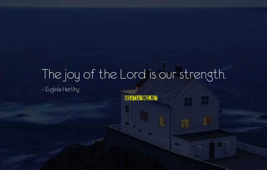 Joy Of The Lord Is My Strength Sayings By Euginia Herlihy: The joy of the Lord is our strength.