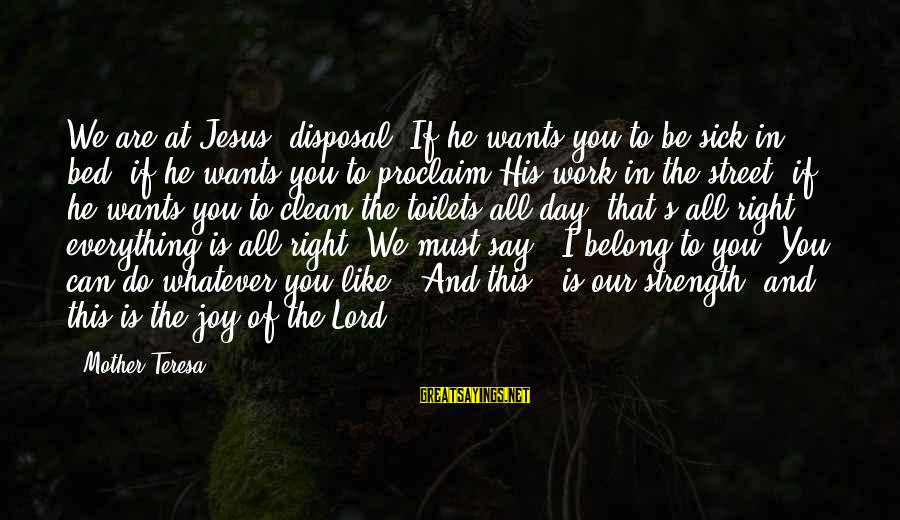 Joy Of The Lord Is My Strength Sayings By Mother Teresa: We are at Jesus' disposal. If he wants you to be sick in bed, if