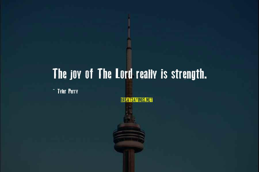 Joy Of The Lord Is My Strength Sayings By Tyler Perry: The joy of The Lord really is strength.