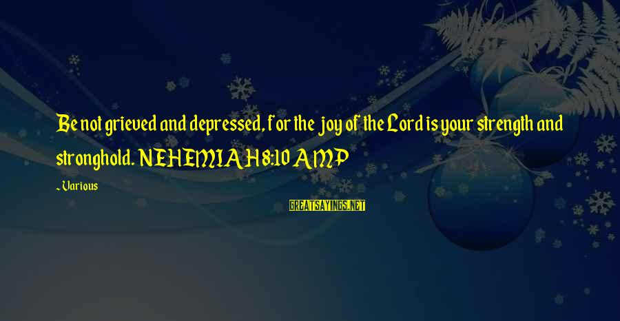 Joy Of The Lord Is My Strength Sayings By Various: Be not grieved and depressed, for the joy of the Lord is your strength and
