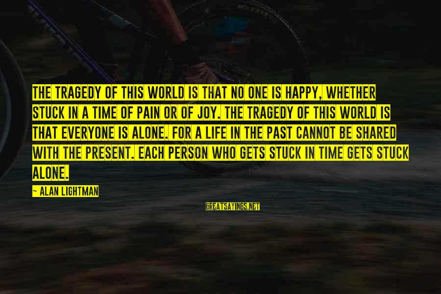 Joy Shared Sayings By Alan Lightman: The tragedy of this world is that no one is happy, whether stuck in a