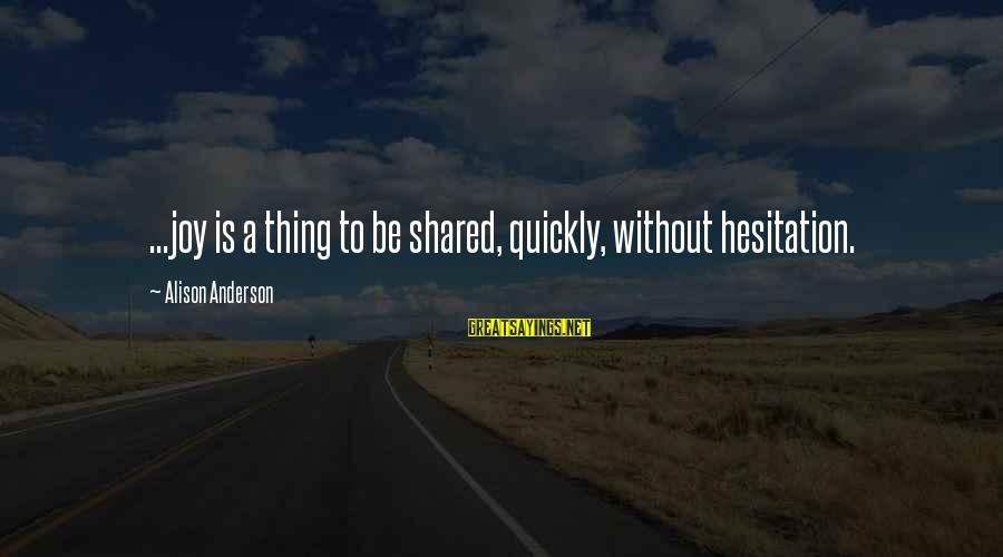 Joy Shared Sayings By Alison Anderson: ...joy is a thing to be shared, quickly, without hesitation.