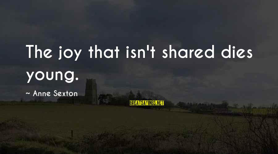 Joy Shared Sayings By Anne Sexton: The joy that isn't shared dies young.