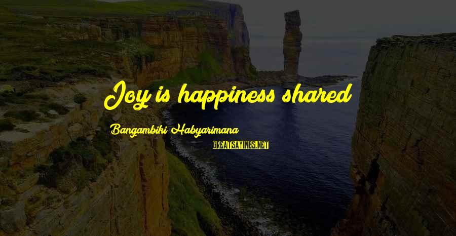 Joy Shared Sayings By Bangambiki Habyarimana: Joy is happiness shared