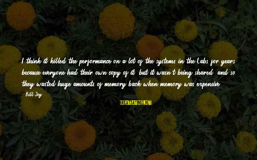 Joy Shared Sayings By Bill Joy: I think it killed the performance on a lot of the systems in the Labs