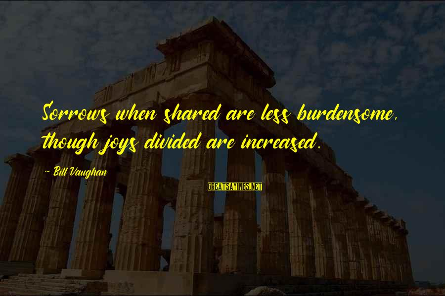 Joy Shared Sayings By Bill Vaughan: Sorrows when shared are less burdensome, though joys divided are increased.