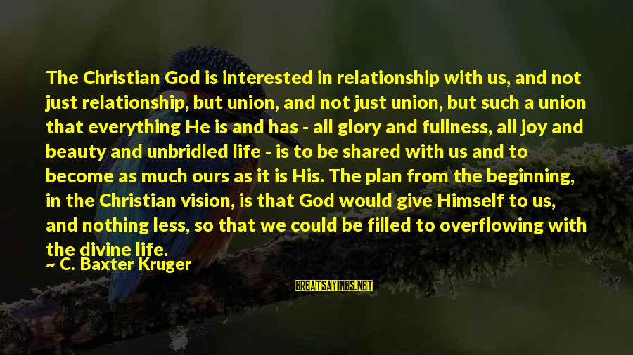 Joy Shared Sayings By C. Baxter Kruger: The Christian God is interested in relationship with us, and not just relationship, but union,