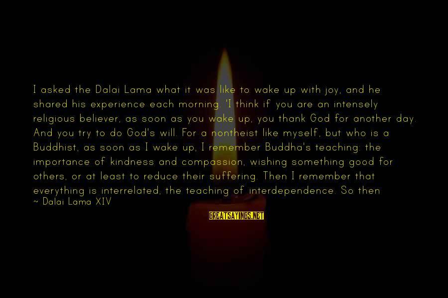 Joy Shared Sayings By Dalai Lama XIV: I asked the Dalai Lama what it was like to wake up with joy, and