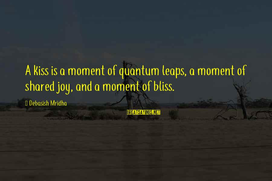 Joy Shared Sayings By Debasish Mridha: A kiss is a moment of quantum leaps, a moment of shared joy, and a